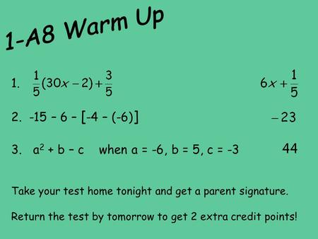 1-A8 Warm Up 1. -15 – 6 – [-4 – (-6)] 3. a2 + b – c when a = -6, b = 5, c = -3 Take your test home tonight and get a parent signature. Return the.