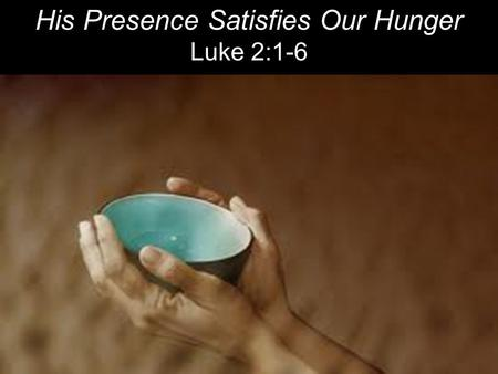 His Presence Satisfies Our Hunger Luke 2:1-6. So Joseph also went up from the town of Nazareth in Galilee to Judea, to Bethlehem the town of David, because.