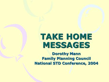 TAKE HOME MESSAGES Dorothy Mann Family Planning Council National STD Conference, 2004.
