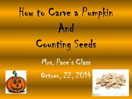 How to Carve a Pumpkin And Counting Seeds Mrs. Pace's Class Octoer, 22, 2014.