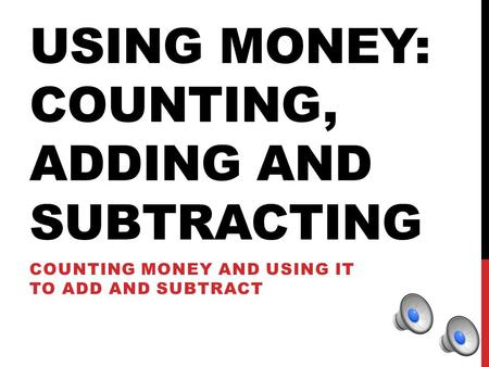 USING MONEY: COUNTING, ADDING AND SUBTRACTING COUNTING MONEY AND USING IT TO ADD AND SUBTRACT.