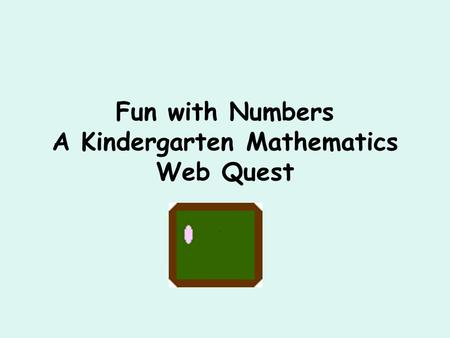 Fun with Numbers A Kindergarten Mathematics Web Quest.