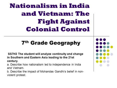 Nationalism in India and Vietnam: The Fight Against Colonial Control 7 th Grade Geography SS7H3 The student will analyze continuity and change in Southern.