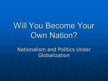 Will You Become Your Own Nation? Nationalism and Politics Under Globalization.