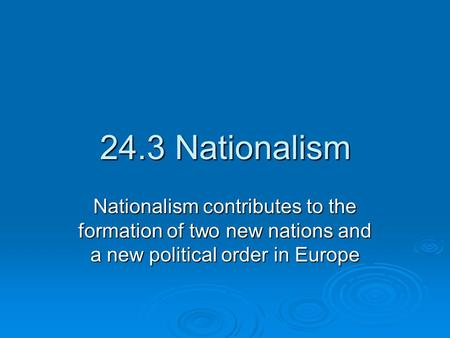 24.3 Nationalism Nationalism contributes to the formation of two new nations and a new political order in Europe.