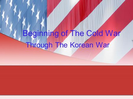 Beginning of The Cold War Through The Korean War.