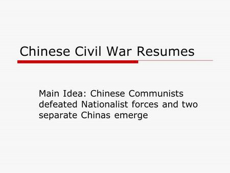 Chinese Civil War Resumes Main Idea: Chinese Communists defeated Nationalist forces and two separate Chinas emerge.