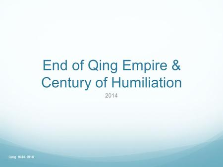 End of Qing Empire & Century of Humiliation 2014 Qing 1644-1910.