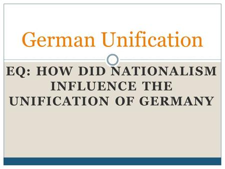 EQ: HOW DID NATIONALISM INFLUENCE THE UNIFICATION OF GERMANY German Unification.