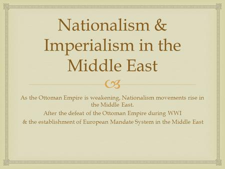  Nationalism & Imperialism in the Middle East As the Ottoman Empire is weakening, Nationalism movements rise in the Middle East. After the defeat of the.