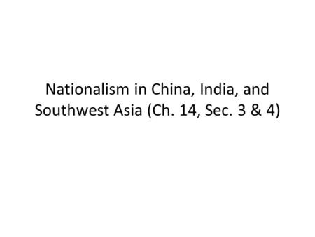 Nationalism in China, India, and Southwest Asia (Ch. 14, Sec. 3 & 4)
