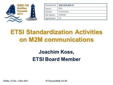 Halifax, 31 Oct – 3 Nov 2011ICT Accessibility For All ETSI Standardization Activities on M2M communications Joachim Koss, ETSI Board Member Document No: