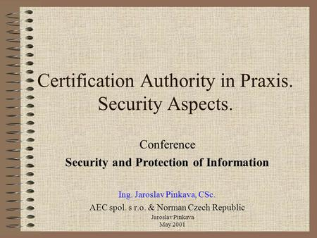 Jaroslav Pinkava May 2001 Certification Authority in Praxis. Security Aspects. Conference Security and Protection of Information Ing. Jaroslav Pinkava,