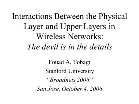 "Interactions Between the Physical Layer and Upper Layers in Wireless Networks: The devil is in the details Fouad A. Tobagi Stanford University ""Broadnets."
