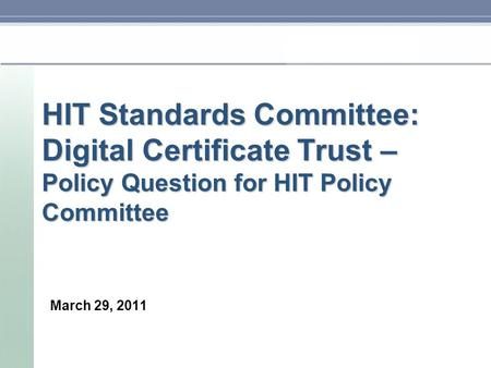 HIT Standards Committee: Digital Certificate Trust – Policy Question for HIT Policy Committee March 29, 2011.