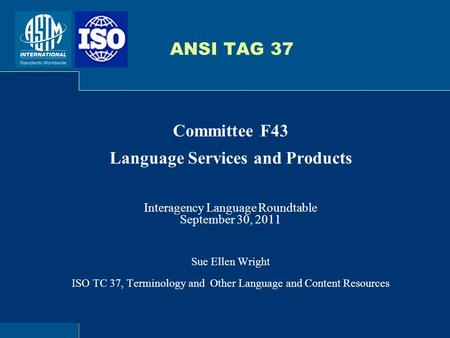 ANSI TAG 37 Committee F43 Language Services and Products Interagency Language Roundtable September 30, 2011 Sue Ellen Wright ISO TC 37, Terminology and.