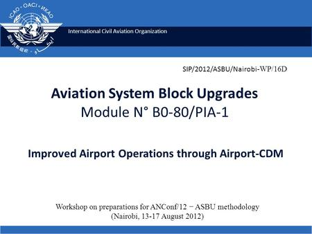 International Civil Aviation Organization Aviation System Block Upgrades Module N° B0-80/PIA-1 Improved Airport Operations through Airport-CDM SIP/2012/ASBU/Nairobi.