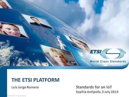 THE ETSI PLATFORM Luis Jorge Romero Standards for an IoT Sophia Antipolis, 3 July 2014 © ETSI 2014. All rights reserved.