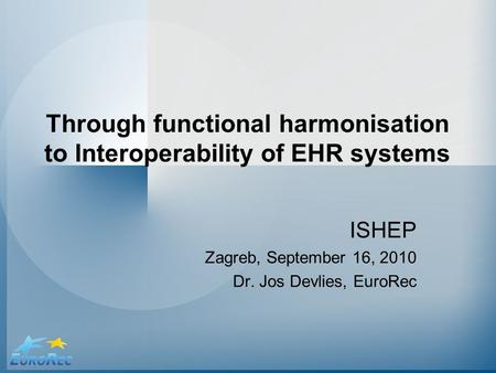 Through functional harmonisation to Interoperability of EHR systems ISHEP Zagreb, September 16, 2010 Dr. Jos Devlies, EuroRec.