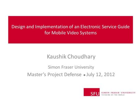 Design and Implementation of an Electronic Service Guide for Mobile Video Systems Kaushik Choudhary Simon Fraser University Master's Project Defense ●