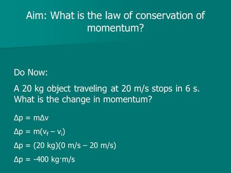 Aim: What is the law of conservation of momentum? Do Now: A 20 kg object traveling at 20 m/s stops in 6 s. What is the change in momentum? Δp = mΔv Δp.