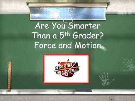 Are You Smarter Than a 5 th Grader? Force and Motion.