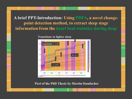 A brief PPT-Introduction: Using PDFA, a novel change- point detection method, to extract sleep stage information from the heart beat statistics during.