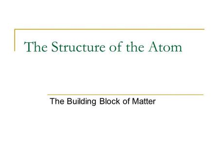 The Structure of the Atom The Building Block of Matter.