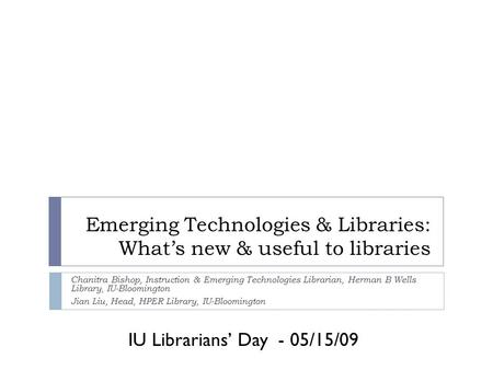 IU Librarians' Day - 05/15/09 Emerging Technologies & Libraries: What's new & useful to libraries Chanitra Bishop, Instruction & Emerging Technologies.