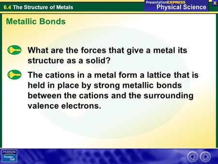 Metallic Bonds What are the forces that give a metal its structure as a solid? The cations in a metal form a lattice that is held in place by strong metallic.