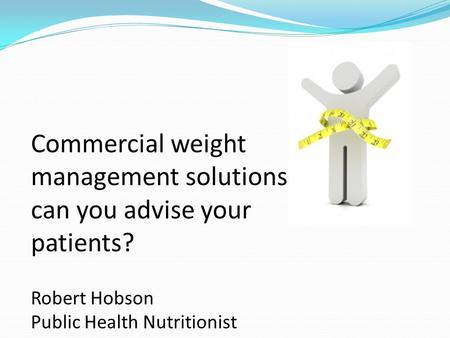 Commercial weight <strong>management</strong> solutions – what can you advise your patients? Robert Hobson Public Health Nutritionist.