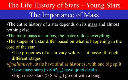 The Life History of Stars – Young Stars The Importance of Mass The entire history of a star depends on its mass and almost nothing else The more mass.