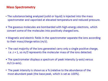 Mass Spectrometry The substance being analyzed (solid or liquid) is injected into the mass spectrometer and vaporized at elevated temperature and reduced.