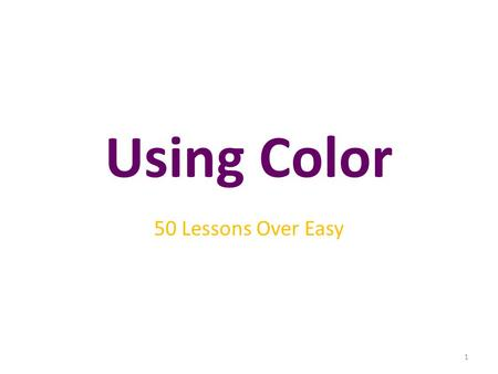 Using Color 50 Lessons Over Easy 1. Objectives After studying this chapter, you will be able to: Explain the meaning of different colors. Understand how.