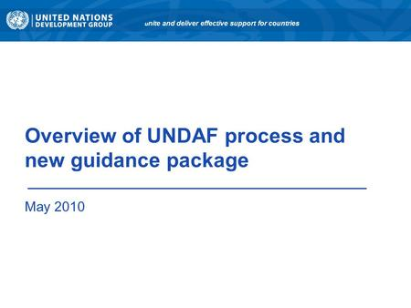 Overview of UNDAF process and new guidance package May 2010 u nite and deliver effective support for countries.