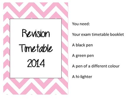 You need: Your exam timetable booklet A black pen A green pen A pen of a different colour A hi-lighter.