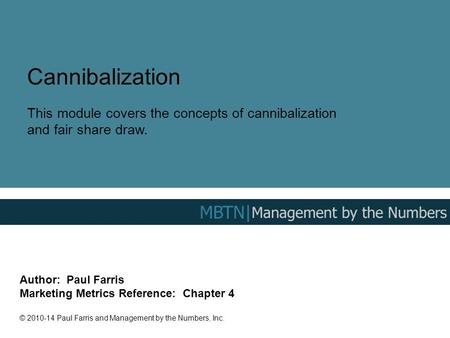 Cannibalization This module covers the concepts of cannibalization and fair share draw. Author: Paul Farris Marketing Metrics Reference: Chapter 4 ©