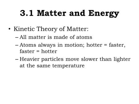 3.1 Matter and Energy Kinetic Theory of Matter: – All matter is made of atoms – Atoms always in motion; hotter = faster, faster = hotter – Heavier particles.