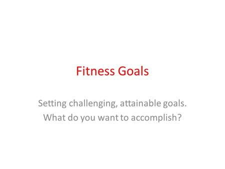 Fitness Goals Setting challenging, attainable goals. What do you want to accomplish?