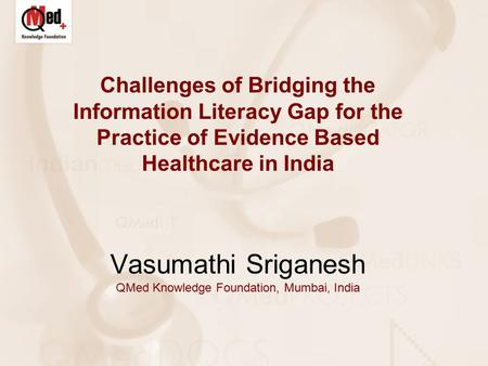 Challenges of Bridging the Information Literacy Gap for the Practice of Evidence Based Healthcare in India Vasumathi Sriganesh QMed Knowledge Foundation,