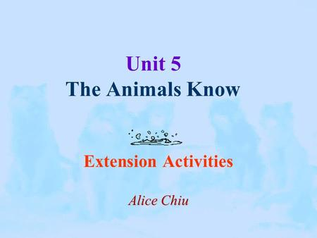 Unit 5 The Animals Know Extension Activities Alice Chiu.