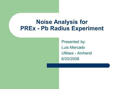 Noise Analysis for PREx - Pb Radius Experiment Presented by: Luis Mercado UMass - Amherst 6/20/2008.