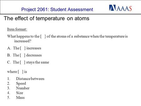 Project 2061: Student Assessment 1 The effect of temperature on atoms Item format: What happens to the [ ] of the atoms of a substance when the temperature.