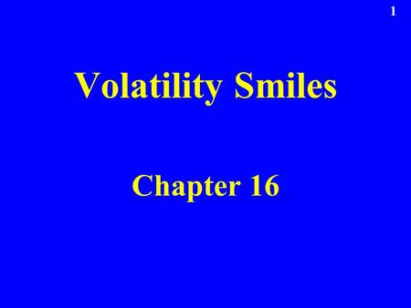 1 Volatility Smiles Chapter 16. 2 Put-Call Parity Arguments Put-call parity p +S 0 e -qT = c +X e –r T holds regardless of the assumptions made about.