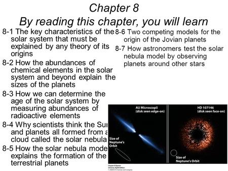 8-1 The key characteristics of the solar system that must be explained by any theory of its origins 8-2 How the abundances of chemical elements in the.
