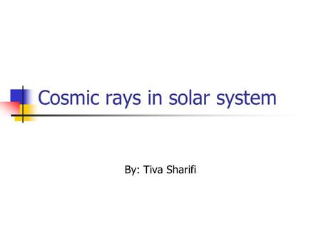 Cosmic rays in solar system By: Tiva Sharifi. Cosmic ray The earth atmosphere is bombarded with the energetic particles originating from the outer space.