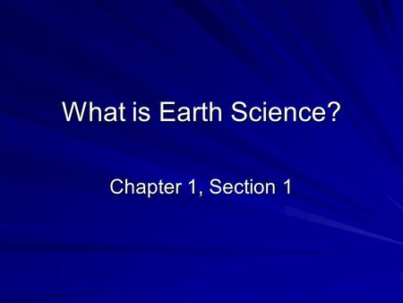 What is Earth Science? Chapter 1, Section 1. Overview of Earth Science Earth science is the name for the group of sciences that deals with Earth and its.