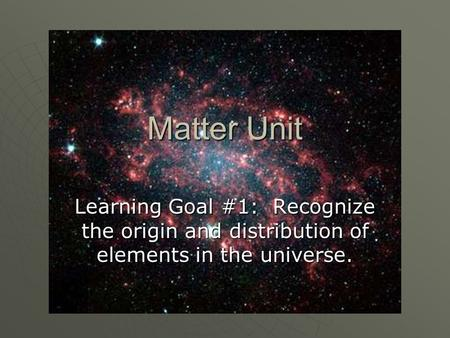 Matter Unit Learning Goal #1: Recognize the origin and distribution of elements in the universe.
