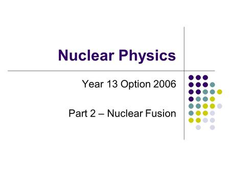 Nuclear Physics Year 13 Option 2006 Part 2 – Nuclear Fusion.