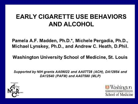 EARLY CIGARETTE USE BEHAVIORS AND ALCOHOL Pamela A.F. Madden, Ph.D.*, Michele Pergadia, Ph.D., Michael Lynskey, Ph.D., and Andrew C. Heath, D.Phil. Washington.